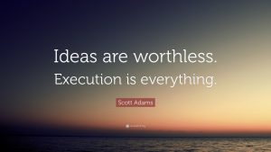 Ideas are worthless!! Execution is everything